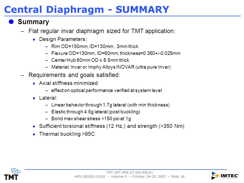 TMT.OPT.PRE.07.060.REL01 HPS-280001-0105 – Volume-5 – October 24-25 2007 – Slide 18 Central Diaphragm - SUMMARY Summary –Flat regular invar diaphragm sized for TMT application: Design Parameters: –Rim OD=150mm, ID=130mm, 3mm thick –Flexure OD=130mm, ID=60mm, thickness=0.350+/-0.025mm –Center Hub 60mm OD x 8.5mm thick –Material: Invar or Imphy Alloys INOVAR (ultra pure Invar) –Requirements and goals satisfied: Axial stiffness minimized –effect on optical performance verified at system level Lateral: –Linear behavior through 1.7g lateral (with min thickness) –Elastic through 4.5g lateral (post buckling) –Bond max shear stress <150 psi at 1g Sufficient torsional stiffness (12 Hz.) and strength (>350 Nm) Thermal buckling >95C