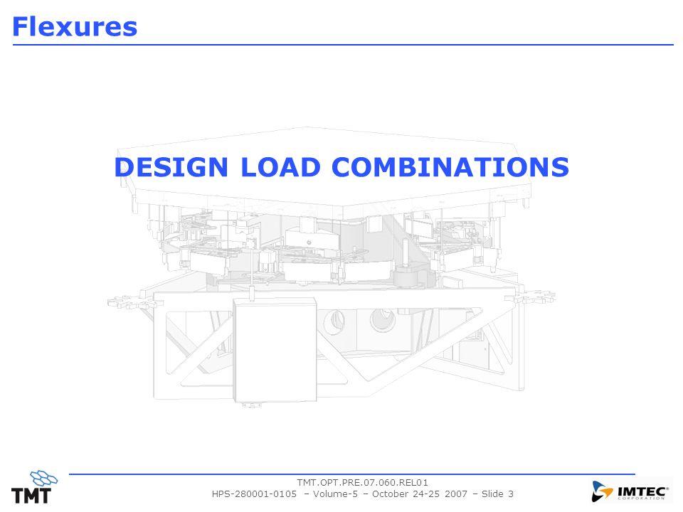 TMT.OPT.PRE.07.060.REL01 HPS-280001-0105 – Volume-5 – October 24-25 2007 – Slide 3 DESIGN LOAD COMBINATIONS Flexures