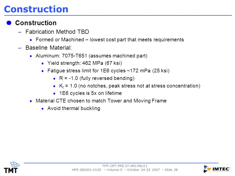 TMT.OPT.PRE.07.060.REL01 HPS-280001-0105 – Volume-5 – October 24-25 2007 – Slide 38 Construction –Fabrication Method TBD Formed or Machined – lowest cost part that meets requirements –Baseline Material: Aluminum: 7075-T651 (assumes machined part) Yield strength: 462 MPa (67 ksi) Fatigue stress limit for 1E6 cycles ~172 mPa (25 ksi) R = -1.0 (fully reversed bending) K t = 1.0 (no notches, peak stress not at stress concentration) 1E6 cycles is 5x on lifetime Material CTE chosen to match Tower and Moving Frame Avoid thermal buckling