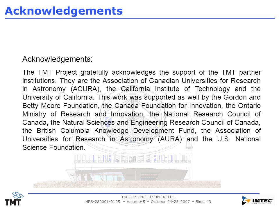 TMT.OPT.PRE.07.060.REL01 HPS-280001-0105 – Volume-5 – October 24-25 2007 – Slide 43 Acknowledgements Acknowledgements: The TMT Project gratefully acknowledges the support of the TMT partner institutions.