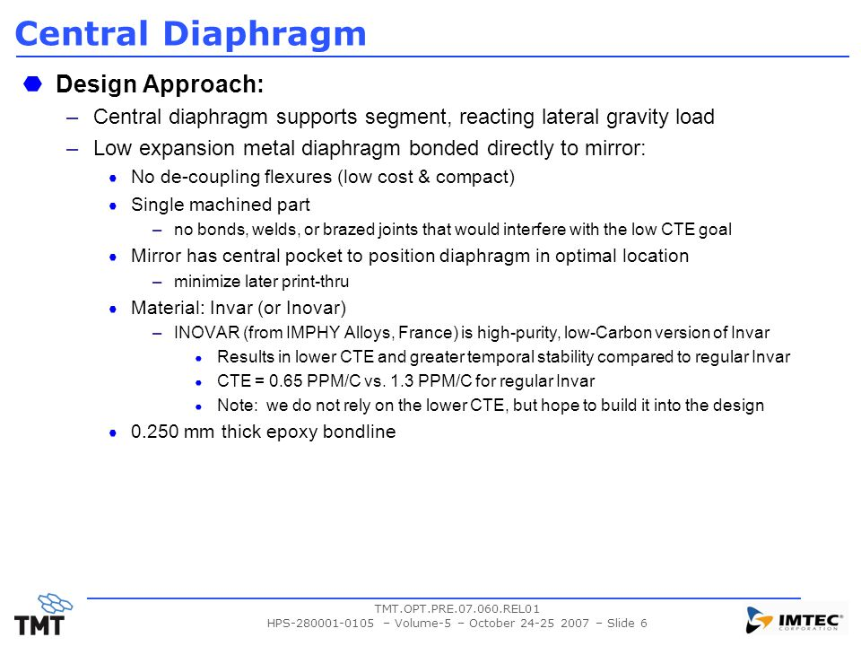 TMT.OPT.PRE.07.060.REL01 HPS-280001-0105 – Volume-5 – October 24-25 2007 – Slide 6 Central Diaphragm Design Approach: –Central diaphragm supports segment, reacting lateral gravity load –Low expansion metal diaphragm bonded directly to mirror: No de-coupling flexures (low cost & compact) Single machined part –no bonds, welds, or brazed joints that would interfere with the low CTE goal Mirror has central pocket to position diaphragm in optimal location –minimize later print-thru Material: Invar (or Inovar) –INOVAR (from IMPHY Alloys, France) is high-purity, low-Carbon version of Invar Results in lower CTE and greater temporal stability compared to regular Invar CTE = 0.65 PPM/C vs.