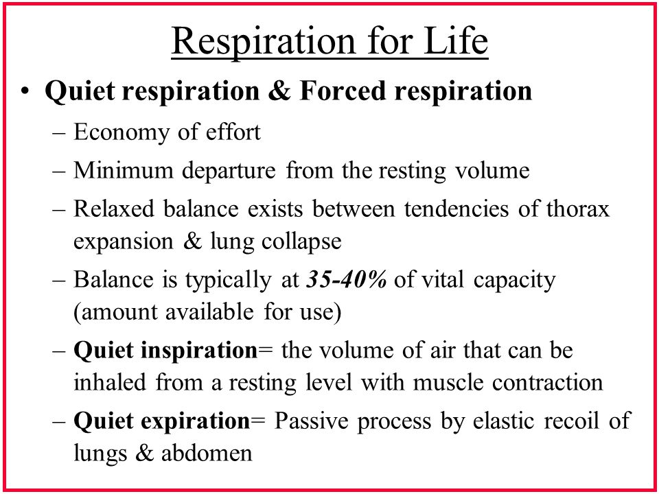 Respiration for Life Quiet respiration & Forced respiration –Economy of effort –Minimum departure from the resting volume –Relaxed balance exists between tendencies of thorax expansion & lung collapse –Balance is typically at 35-40% of vital capacity (amount available for use) –Quiet inspiration= the volume of air that can be inhaled from a resting level with muscle contraction –Quiet expiration= Passive process by elastic recoil of lungs & abdomen
