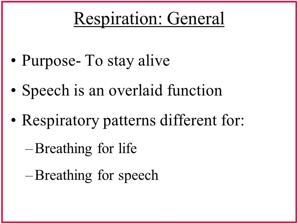 Respiration: General Purpose- To stay alive Speech is an overlaid function Respiratory patterns different for: –Breathing for life –Breathing for speech