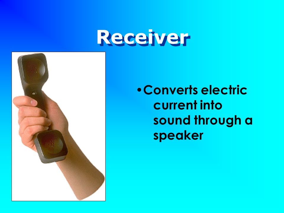 Receiver Converts electric current into sound through a speaker