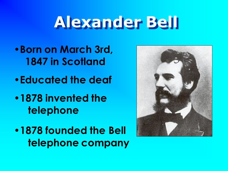 Alexander Bell Born on March 3rd, 1847 in Scotland Educated the deaf 1878 invented the telephone 1878 founded the Bell telephone company