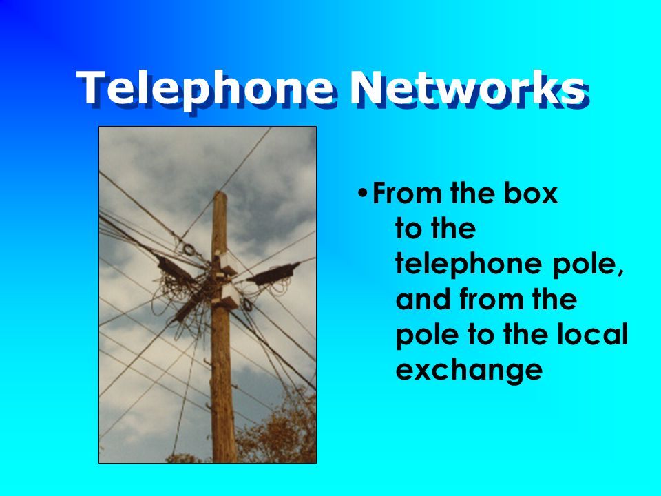 Telephone Networks From the box to the telephone pole, and from the pole to the local exchange