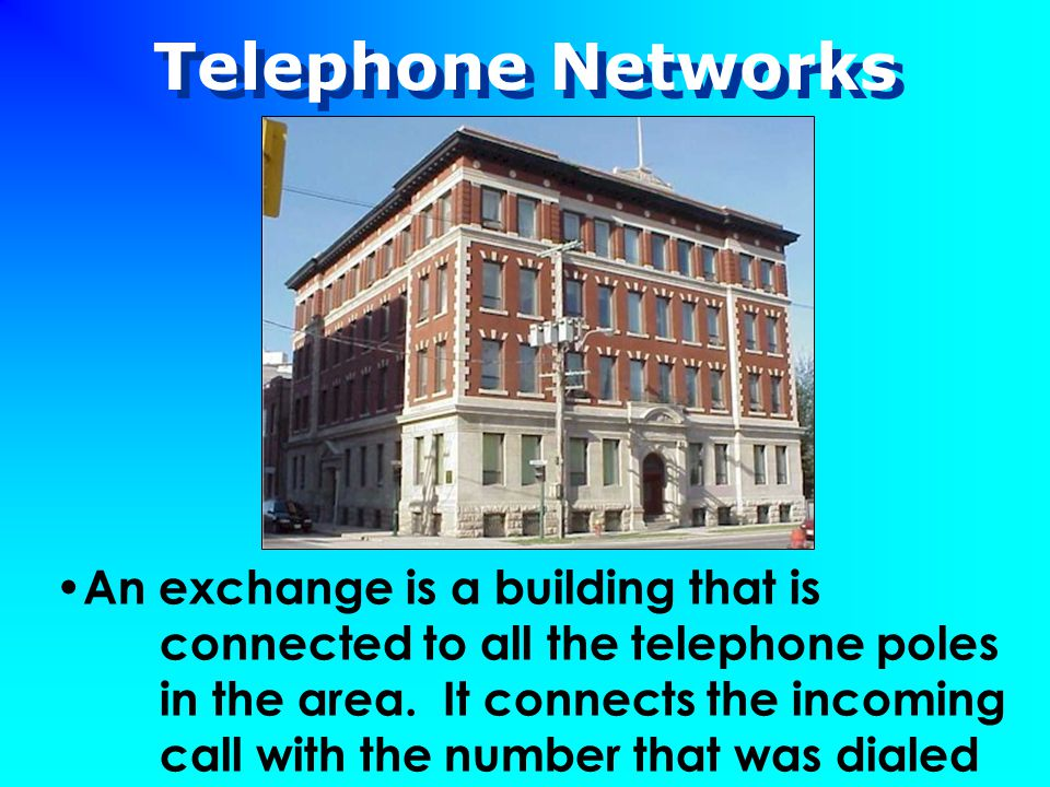 Telephone Networks An exchange is a building that is connected to all the telephone poles in the area. It connects the incoming call with the number t
