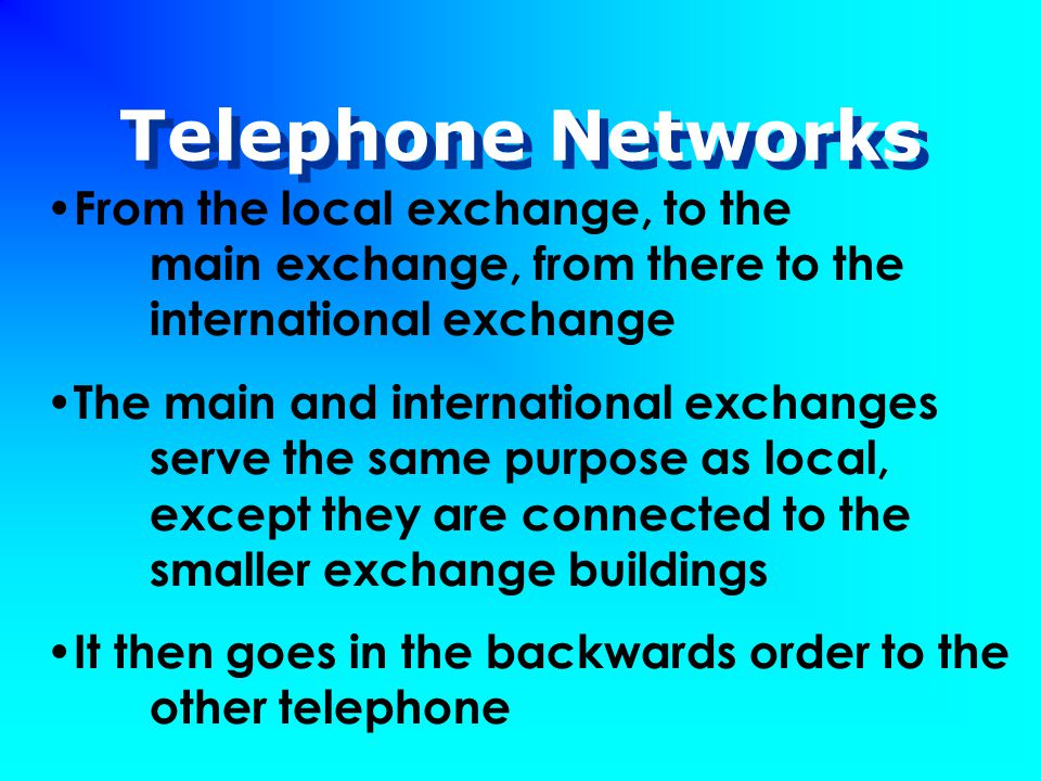 Telephone Networks From the local exchange, to the main exchange, from there to the international exchange The main and international exchanges serve the same purpose as local, except they are connected to the smaller exchange buildings It then goes in the backwards order to the other telephone