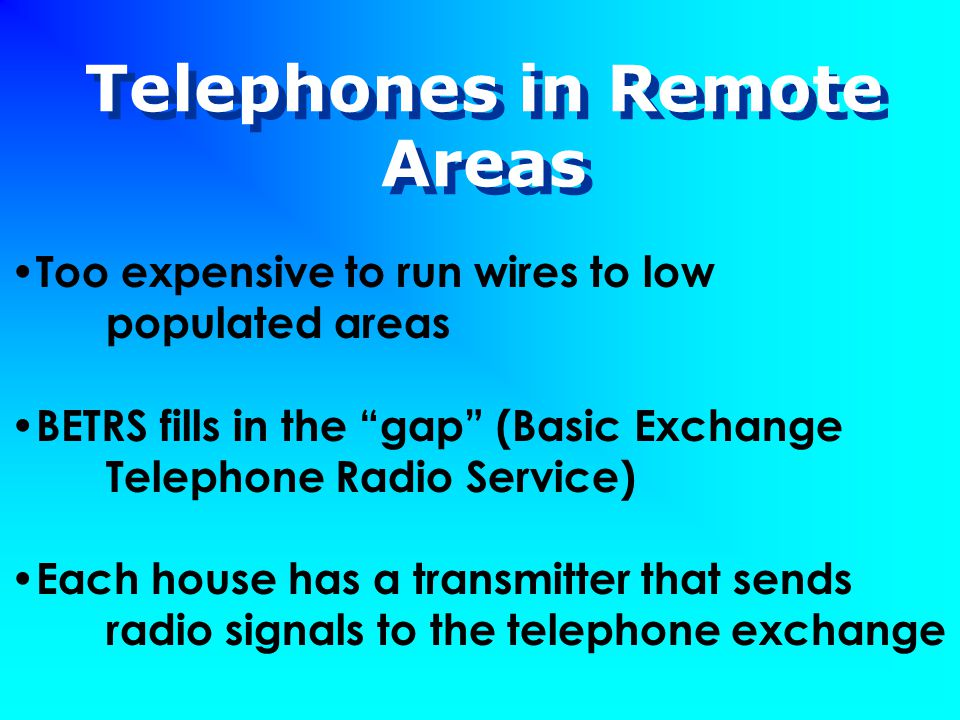 Telephones in Remote Areas Too expensive to run wires to low populated areas BETRS fills in the gap (Basic Exchange Telephone Radio Service) Each house has a transmitter that sends radio signals to the telephone exchange