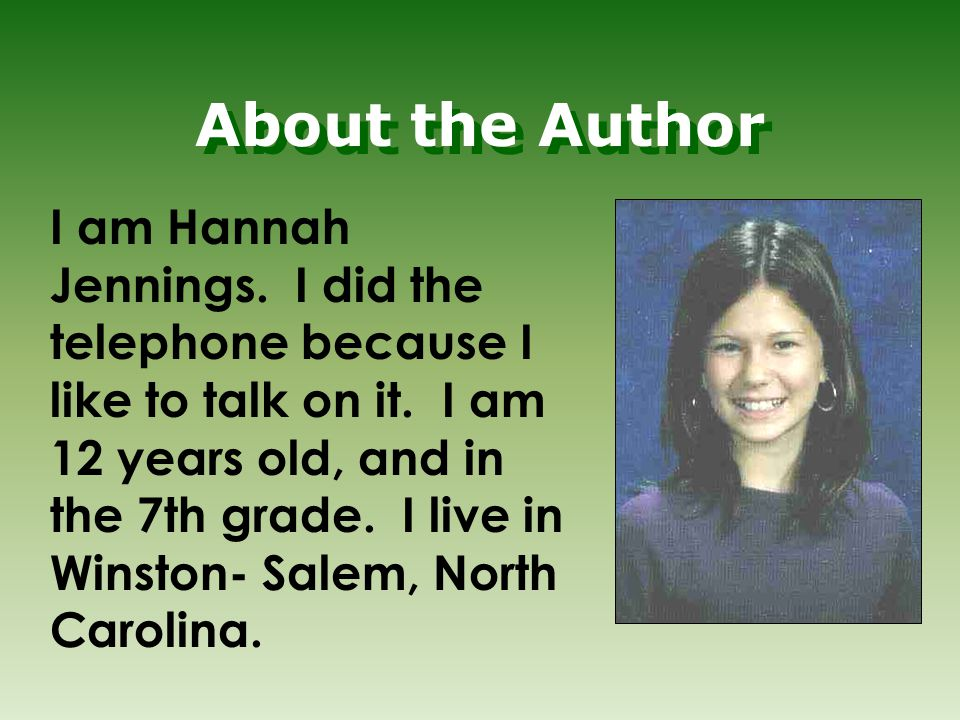 About the Author I am Hannah Jennings. I did the telephone because I like to talk on it. I am 12 years old, and in the 7th grade. I live in Winston- S