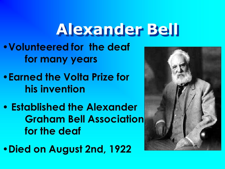 Alexander Bell Volunteered for the deaf for many years Earned the Volta Prize for his invention Established the Alexander Graham Bell Association for the deaf Died on August 2nd, 1922