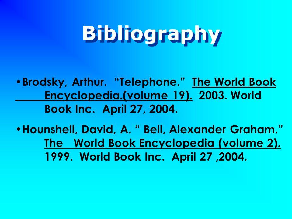 "Bibliography Brodsky, Arthur. ""Telephone."" The World Book Encyclopedia.(volume 19). 2003. World Book Inc. April 27, 2004. Hounshell, David, A. "" Bell,"