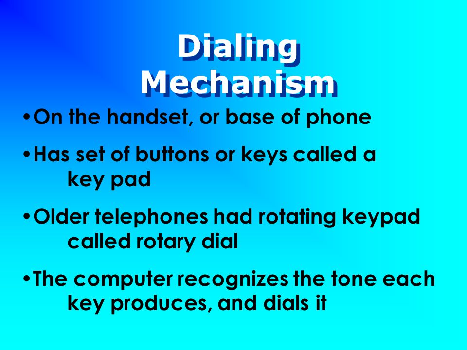 Dialing Mechanism On the handset, or base of phone Has set of buttons or keys called a key pad Older telephones had rotating keypad called rotary dial