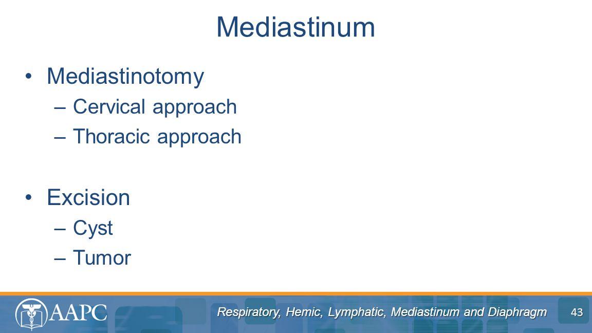 Respiratory, Hemic, Lymphatic, Mediastinum and Diaphragm Mediastinotomy –Cervical approach –Thoracic approach Excision –Cyst –Tumor Mediastinum 43