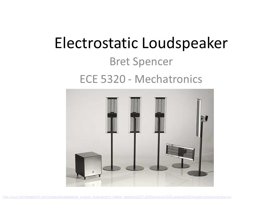 Electrostatic Loudspeaker Bret Spencer ECE 5320 - Mechatronics http://www.hometheaterhifi.com/images/stories/speaker_product_reviews/home_theater_speakers/2007-08-final-sound-1000i-speakers-90ht-system-product-reviews.jpg