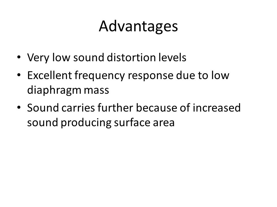 Advantages Very low sound distortion levels Excellent frequency response due to low diaphragm mass Sound carries further because of increased sound producing surface area