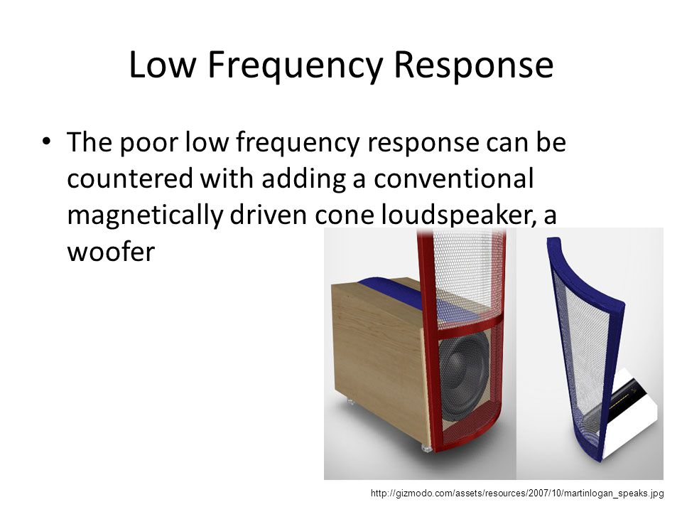 Low Frequency Response The poor low frequency response can be countered with adding a conventional magnetically driven cone loudspeaker, a woofer http://gizmodo.com/assets/resources/2007/10/martinlogan_speaks.jpg