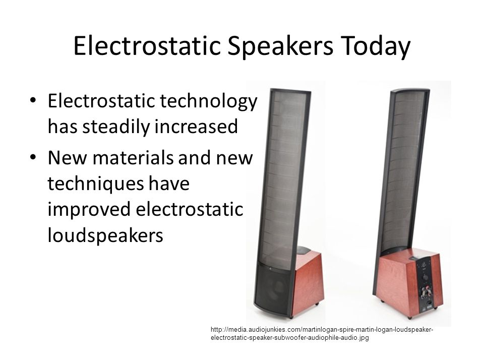 Electrostatic Speakers Today http://media.audiojunkies.com/martinlogan-spire-martin-logan-loudspeaker- electrostatic-speaker-subwoofer-audiophile-audio.jpg Electrostatic technology has steadily increased New materials and new techniques have improved electrostatic loudspeakers