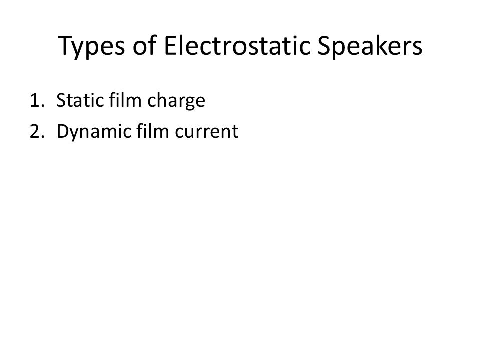 Types of Electrostatic Speakers 1.Static film charge 2.Dynamic film current