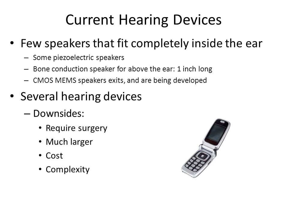 Current Hearing Devices Few speakers that fit completely inside the ear – Some piezoelectric speakers – Bone conduction speaker for above the ear: 1 i
