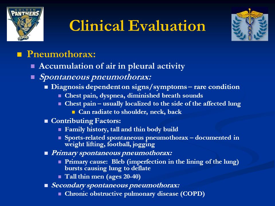 Clinical Evaluation Pneumothorax: Accumulation of air in pleural activity Spontaneous pneumothorax: Diagnosis dependent on signs/symptoms – rare condition Chest pain, dyspnea, diminished breath sounds Chest pain – usually localized to the side of the affected lung Can radiate to shoulder, neck, back Contributing Factors: Family history, tall and thin body build Sports-related spontaneous pneumothorax – documented in weight lifting, football, jogging Primary spontaneous pneumothorax: Primary cause: Bleb (imperfection in the lining of the lung) bursts causing lung to deflate Tall thin men (ages 20-40) Secondary spontaneous pneumothorax: Chronic obstructive pulmonary disease (COPD)