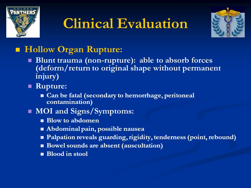 Clinical Evaluation Hollow Organ Rupture: Blunt trauma (non-rupture): able to absorb forces (deform/return to original shape without permanent injury) Rupture: Can be fatal (secondary to hemorrhage, peritoneal contamination) MOI and Signs/Symptoms: Blow to abdomen Abdominal pain, possible nausea Palpation reveals guarding, rigidity, tenderness (point, rebound) Bowel sounds are absent (auscultation) Blood in stool