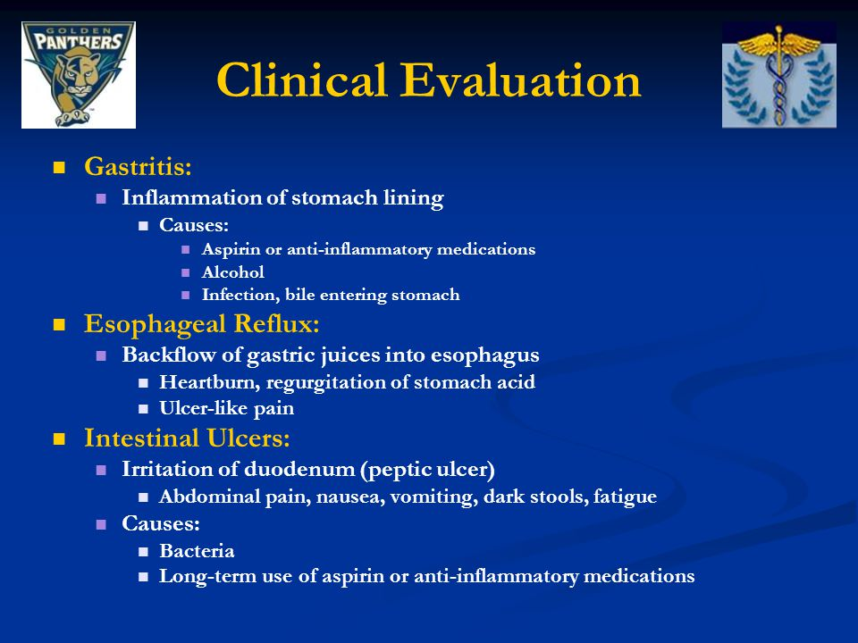 Clinical Evaluation Gastritis: Inflammation of stomach lining Causes: Aspirin or anti-inflammatory medications Alcohol Infection, bile entering stomac