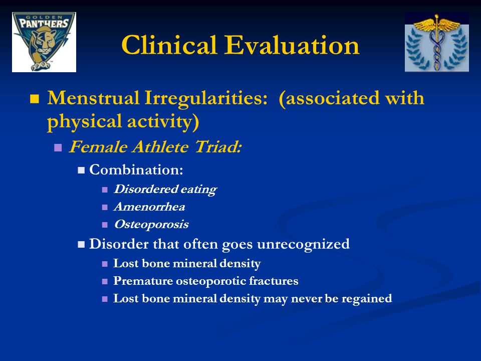 Clinical Evaluation Menstrual Irregularities: (associated with physical activity) Female Athlete Triad: Combination: Disordered eating Amenorrhea Osteoporosis Disorder that often goes unrecognized Lost bone mineral density Premature osteoporotic fractures Lost bone mineral density may never be regained
