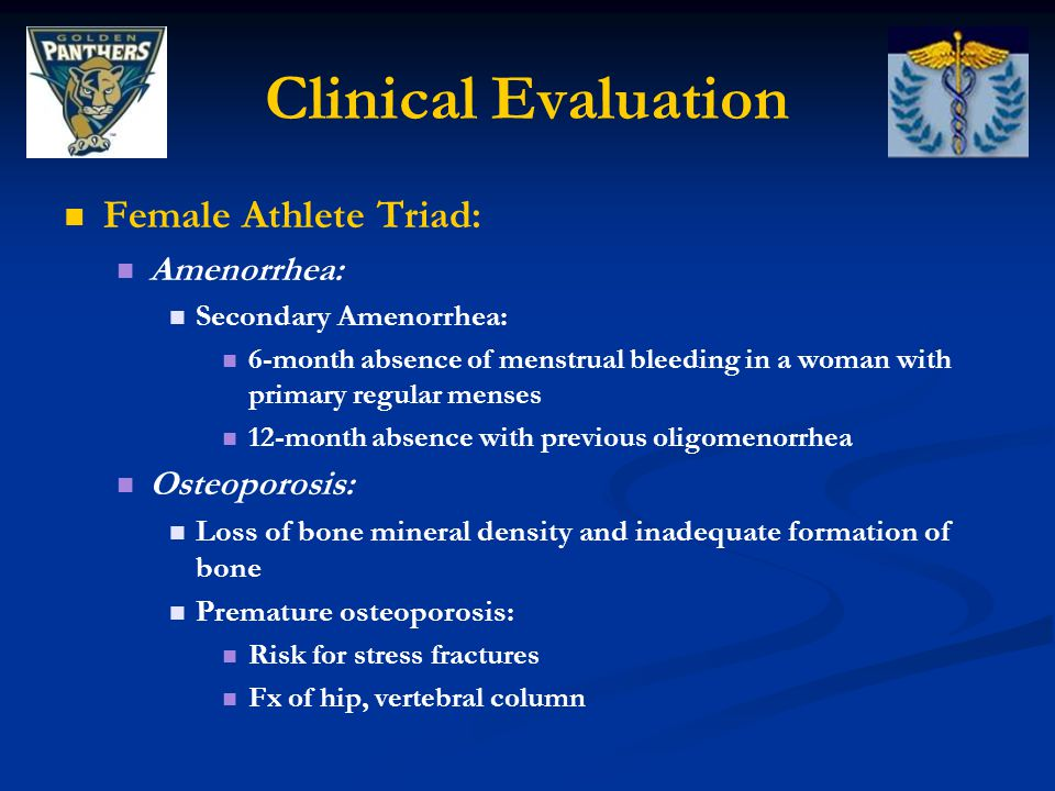 Clinical Evaluation Female Athlete Triad: Amenorrhea: Secondary Amenorrhea: 6-month absence of menstrual bleeding in a woman with primary regular menses 12-month absence with previous oligomenorrhea Osteoporosis: Loss of bone mineral density and inadequate formation of bone Premature osteoporosis: Risk for stress fractures Fx of hip, vertebral column