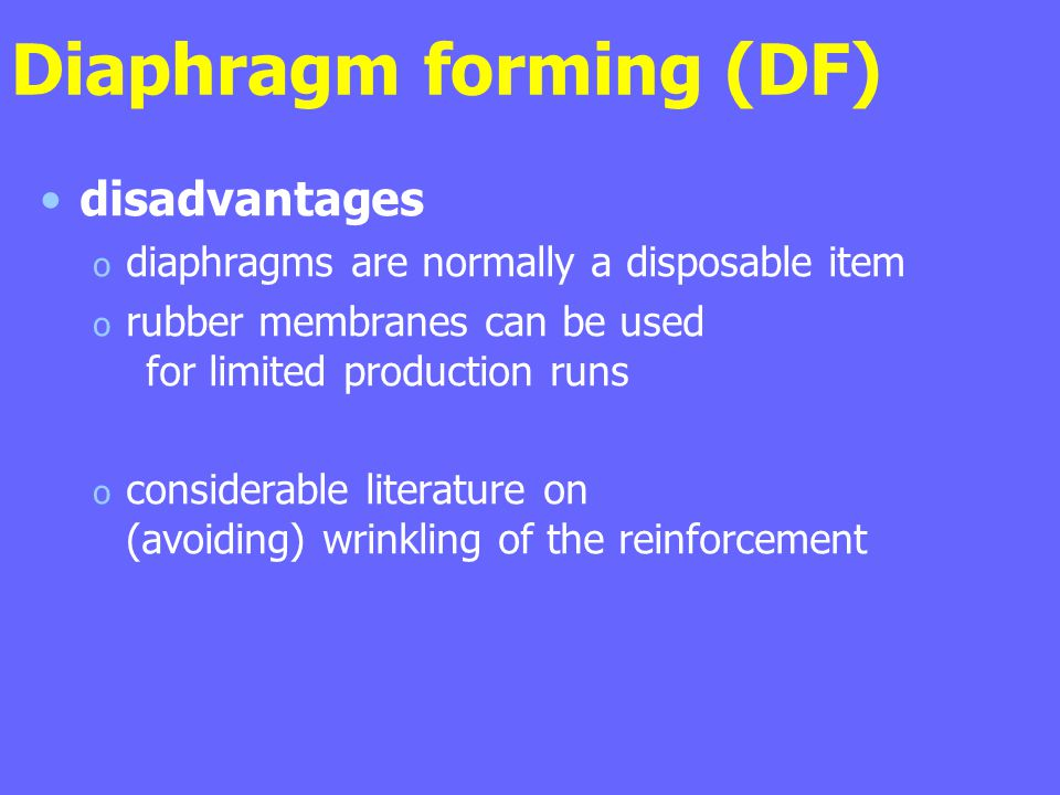 Diaphragm forming (DF) disadvantages o diaphragms are normally a disposable item o rubber membranes can be used for limited production runs o consider