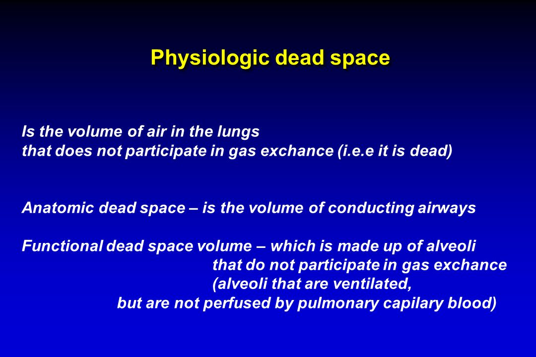 Physiologic dead space Is the volume of air in the lungs that does not participate in gas exchance (i.e.e it is dead) Anatomic dead space – is the volume of conducting airways Functional dead space volume – which is made up of alveoli that do not participate in gas exchance (alveoli that are ventilated, but are not perfused by pulmonary capilary blood)