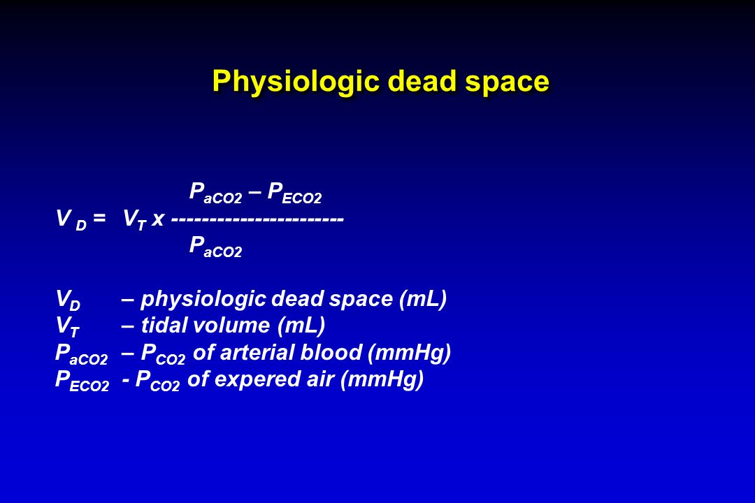 Physiologic dead space P aCO2 – P ECO2 V D =V T x ----------------------- P aCO2 V D – physiologic dead space (mL) V T – tidal volume (mL) P aCO2 – P CO2 of arterial blood (mmHg) P ECO2 - P CO2 of expered air (mmHg)