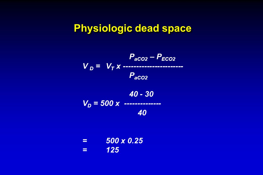 Physiologic dead space P aCO2 – P ECO2 V D =V T x ----------------------- P aCO2 40 - 30 V D = 500 x -------------- 40 =500 x 0.25 =125