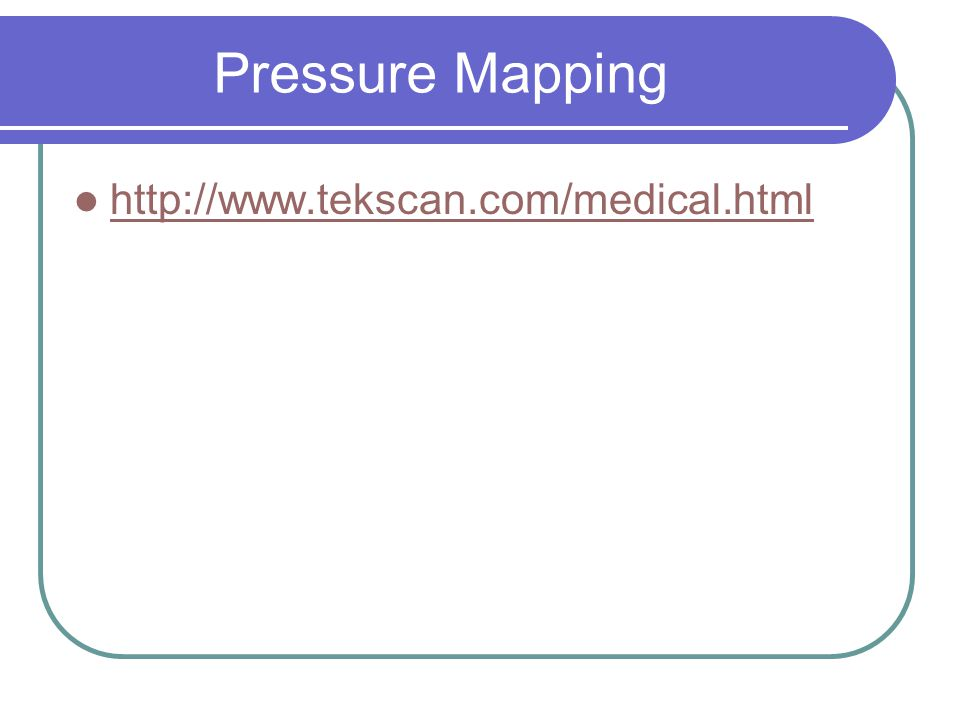 Pressure Mapping http://www.tekscan.com/medical.html