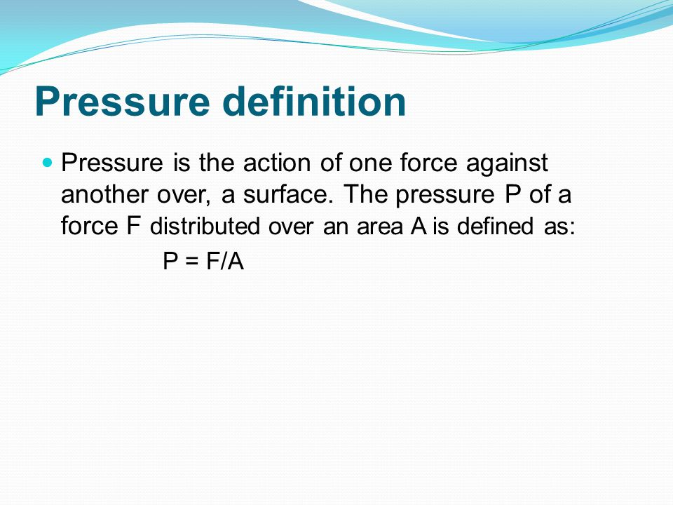 Pressure definition Pressure is the action of one force against another over, a surface. The pressure P of a force F distributed over an area A is def