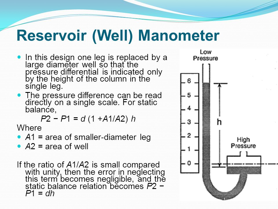 Reservoir (Well) Manometer In this design one leg is replaced by a large diameter well so that the pressure differential is indicated only by the heig