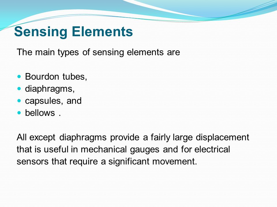 Sensing Elements The main types of sensing elements are Bourdon tubes, diaphragms, capsules, and bellows. All except diaphragms provide a fairly large