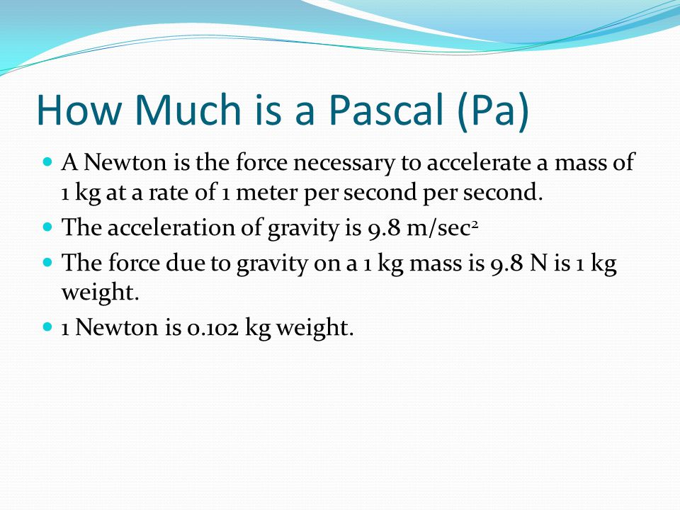 How Much is a Pascal (Pa) A Newton is the force necessary to accelerate a mass of 1 kg at a rate of 1 meter per second per second. The acceleration of