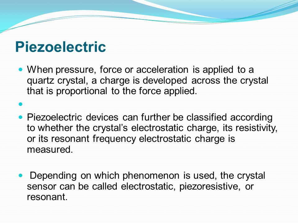 Piezoelectric When pressure, force or acceleration is applied to a quartz crystal, a charge is developed across the crystal that is proportional to th