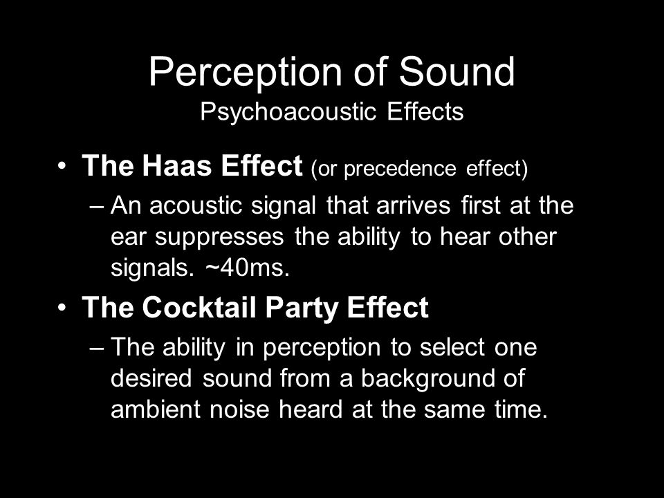 Perception of Sound Psychoacoustic Effects The Haas Effect (or precedence effect) –An acoustic signal that arrives first at the ear suppresses the ability to hear other signals.