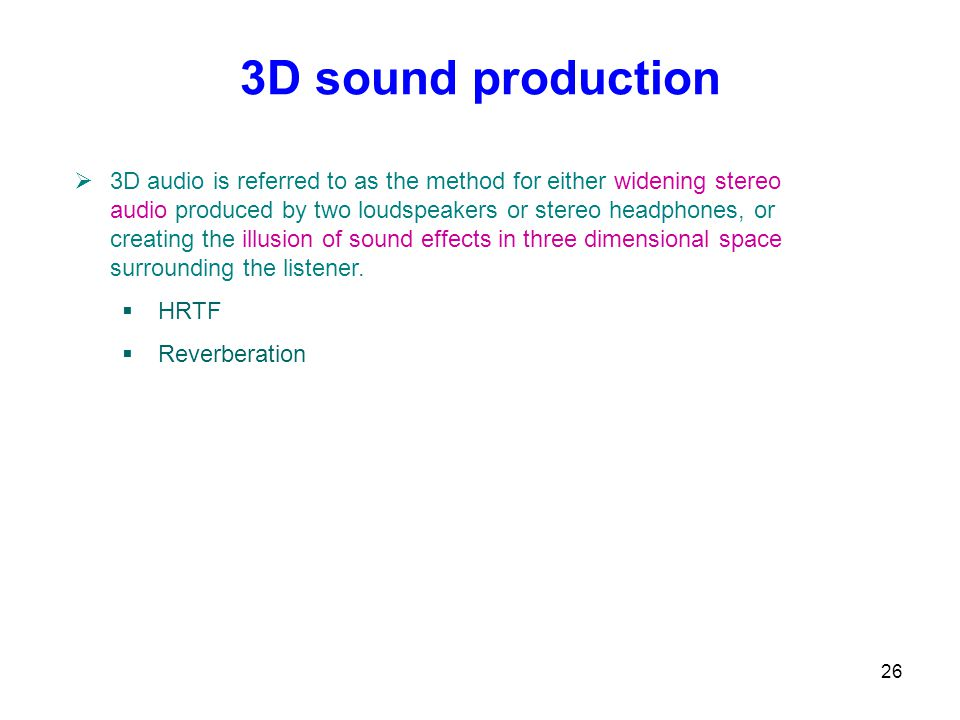 26 3D sound production  3D audio is referred to as the method for either widening stereo audio produced by two loudspeakers or stereo headphones, or creating the illusion of sound effects in three dimensional space surrounding the listener.