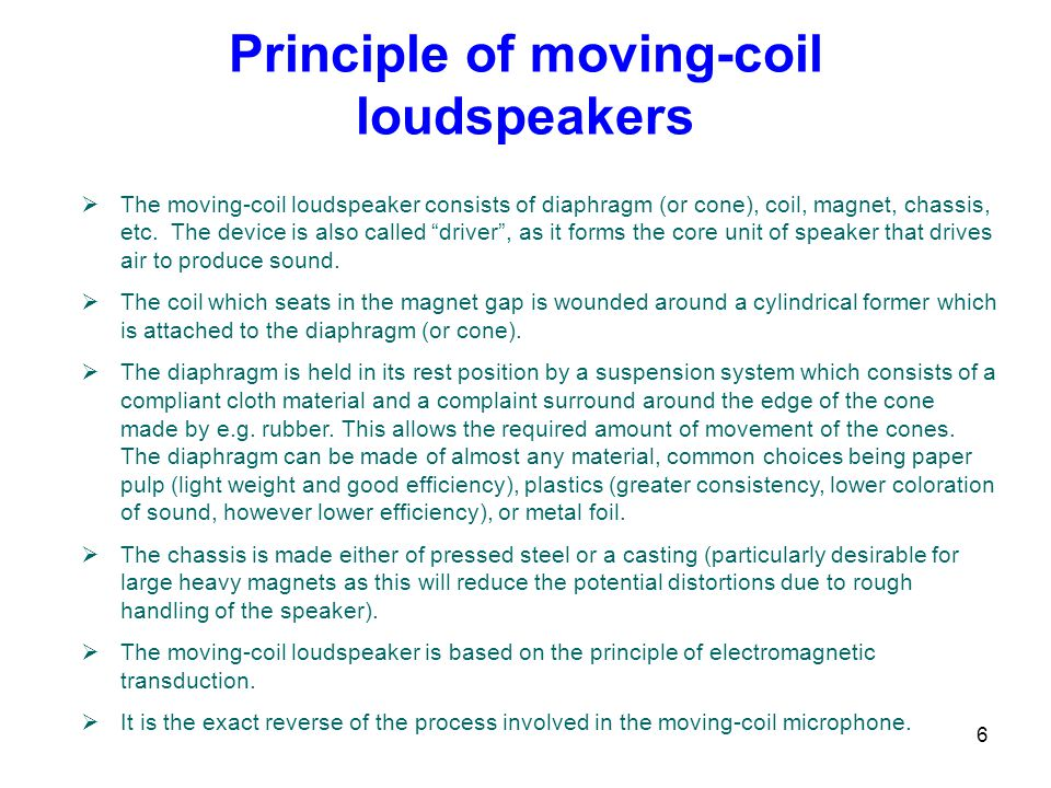6 Principle of moving-coil loudspeakers  The moving-coil loudspeaker consists of diaphragm (or cone), coil, magnet, chassis, etc.