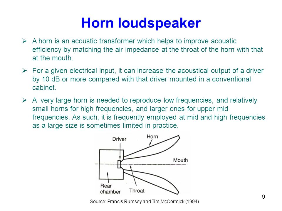 9 Horn loudspeaker  A horn is an acoustic transformer which helps to improve acoustic efficiency by matching the air impedance at the throat of the horn with that at the mouth.