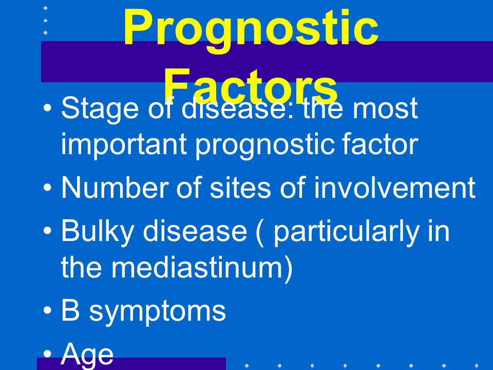 Prognostic Factors Stage of disease: the most important prognostic factor Number of sites of involvement Bulky disease ( particularly in the mediastinum) B symptoms Age