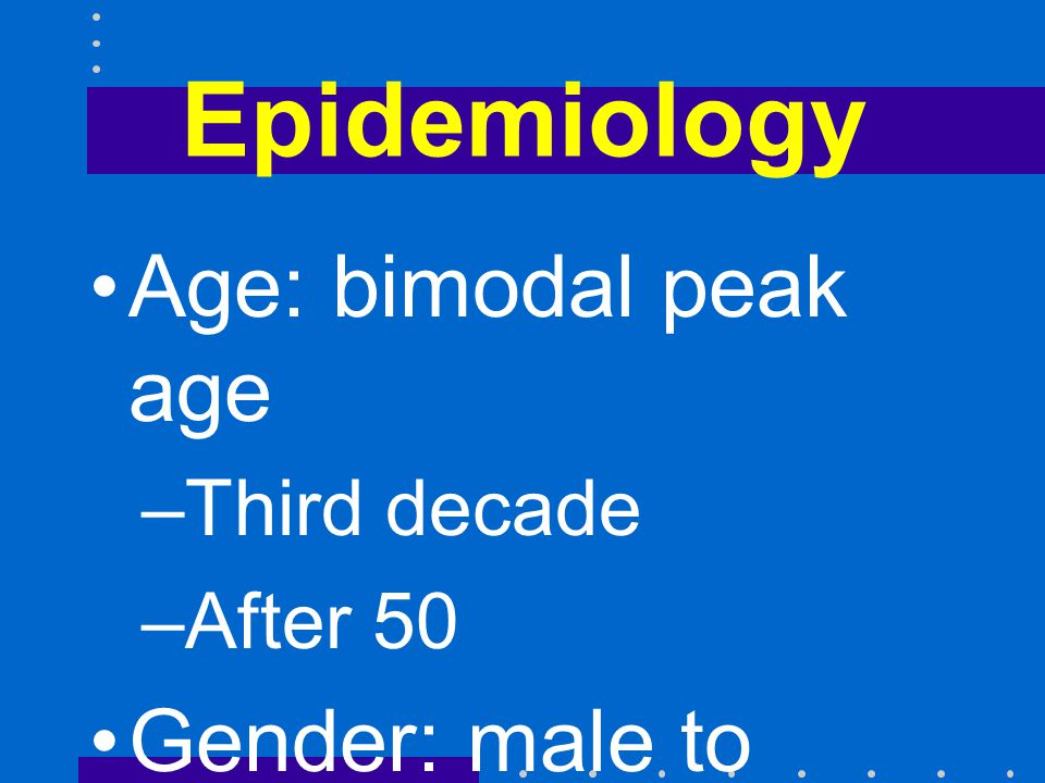 Epidemiology Age: bimodal peak age –Third decade –After 50 Gender: male to female = 1.3 to 1.0