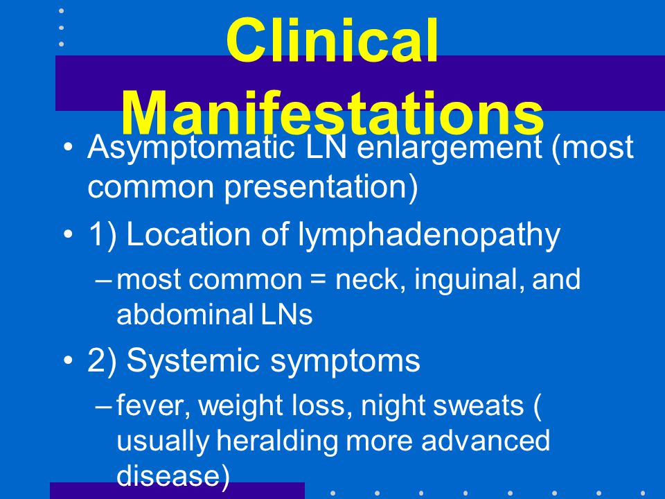 Clinical Manifestations Asymptomatic LN enlargement (most common presentation) 1) Location of lymphadenopathy –most common = neck, inguinal, and abdominal LNs 2) Systemic symptoms –fever, weight loss, night sweats ( usually heralding more advanced disease) 3) Primary extranodal lymphoma –depend on the site of origin