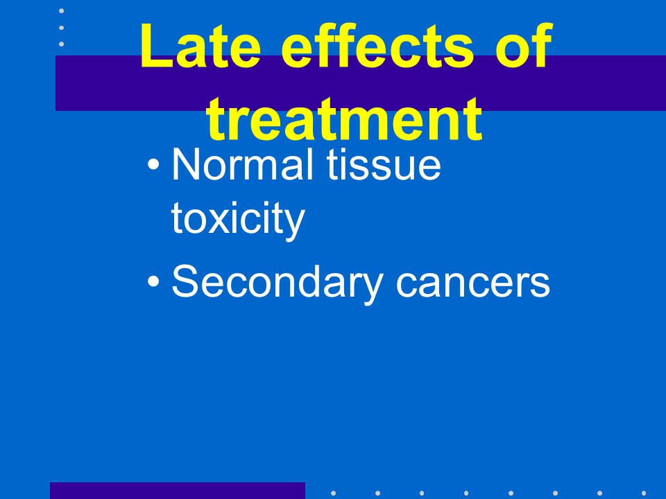 Late effects of treatment Normal tissue toxicity Secondary cancers