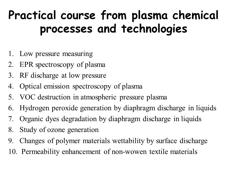Practical course from plasma chemical processes and technologies 1.Low pressure measuring 2.EPR spectroscopy of plasma 3.RF discharge at low pressure 4.Optical emission spectroscopy of plasma 5.VOC destruction in atmospheric pressure plasma 6.Hydrogen peroxide generation by diaphragm discharge in liquids 7.Organic dyes degradation by diaphragm discharge in liquids 8.Study of ozone generation 9.Changes of polymer materials wettability by surface discharge 10.