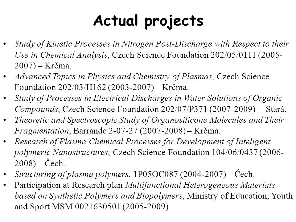Actual projects Study of Kinetic Processes in Nitrogen Post-Discharge with Respect to their Use in Chemical Analysis, Czech Science Foundation 202/05/0111 (2005- 2007) – Krčma.