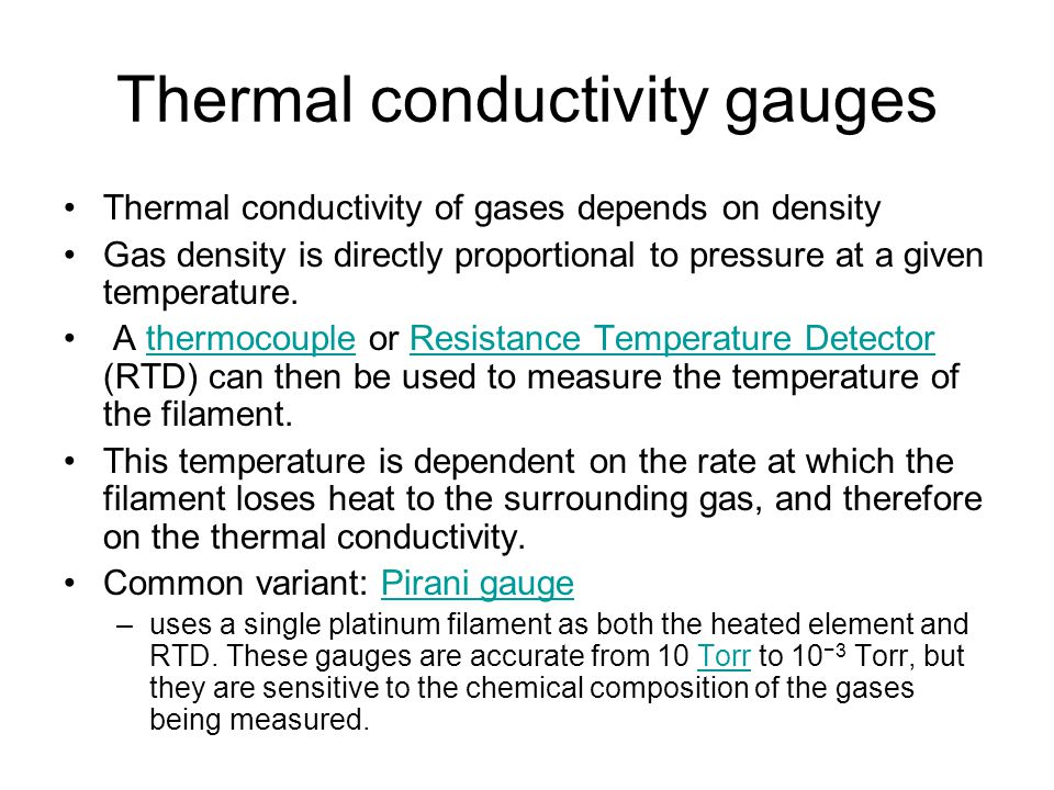 Thermal conductivity gauges Thermal conductivity of gases depends on density Gas density is directly proportional to pressure at a given temperature.